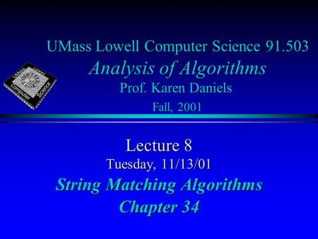 UMass Lowell Computer Science 91.503 Analysis of Algorithms Prof. Karen Daniels Fall, 2001 Lecture 8 Tuesday, 11/13/01 String Matching Algorithms Chapter.
