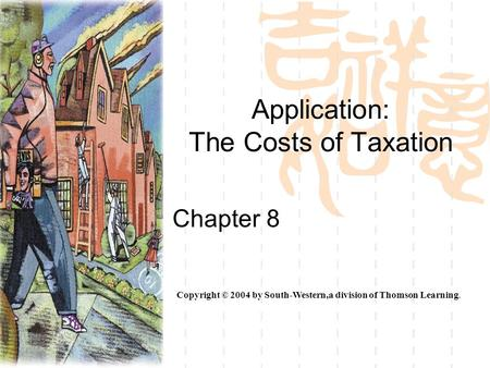 Application: The Costs of Taxation Chapter 8 Copyright © 2004 by South-Western,a division of Thomson Learning.