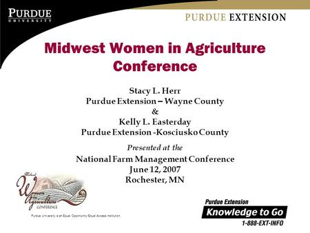 Purdue University is an Equal Opportunity/Equal Access institution. Midwest Women in Agriculture Conference Stacy L. Herr Purdue Extension – Wayne County.