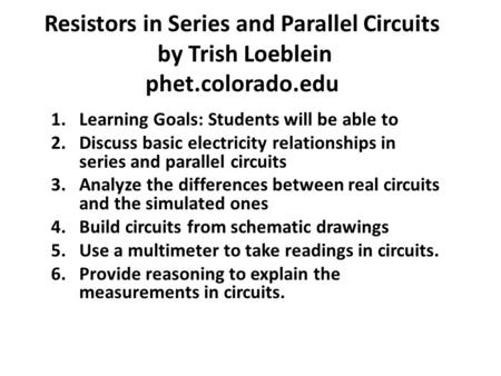 Resistors in Series and Parallel Circuits by Trish Loeblein phet.colorado.edu 1.Learning Goals: Students will be able to 2.Discuss basic electricity relationships.