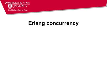 Erlang concurrency. Where were we? Finished talking about sequential Erlang Left with two questions  retry – not an issue; I mis-read the statement in.