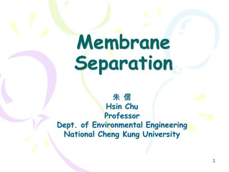 1 Membrane Separation 朱 信 Hsin Chu Professor Dept. of Environmental Engineering National Cheng Kung University.