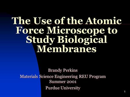 1 The Use of the Atomic Force Microscope to Study Biological Membranes Brandy Perkins Materials Science Engineering REU Program Summer 2001 Purdue University.