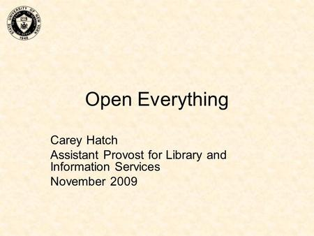 Open Everything Carey Hatch Assistant Provost for Library and Information Services November 2009.