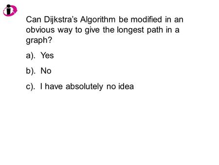Can Dijkstra's Algorithm be modified in an obvious way to give the longest path in a graph? a). Yes b). No c). I have absolutely no idea.