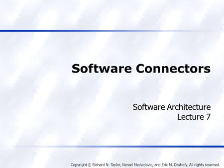 Copyright © Richard N. Taylor, Nenad Medvidovic, and Eric M. Dashofy. All rights reserved. Software Connectors Software Architecture Lecture 7.