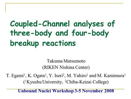 Coupled-Channel analyses of three-body and four-body breakup reactions Takuma Matsumoto (RIKEN Nishina Center) T. Egami 1, K. Ogata 1, Y. Iseri 2, M. Yahiro.