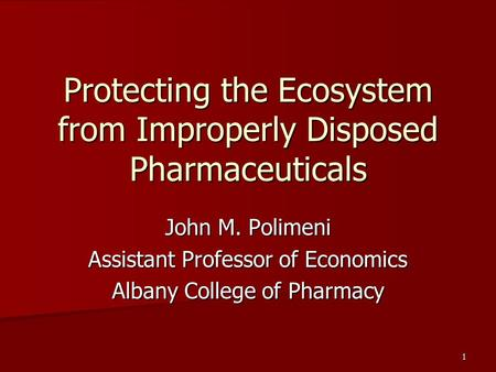 1 Protecting the Ecosystem from Improperly Disposed Pharmaceuticals John M. Polimeni Assistant Professor of Economics Albany College of Pharmacy.
