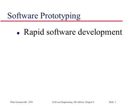 ©Ian Sommerville 2000 Software Engineering, 6th edition. Chapter 8 Slide 1 Software Prototyping l Rapid software development.