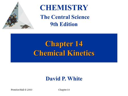 Prentice Hall © 2003Chapter 14 Chapter 14 Chemical Kinetics CHEMISTRY The Central Science 9th Edition David P. White.