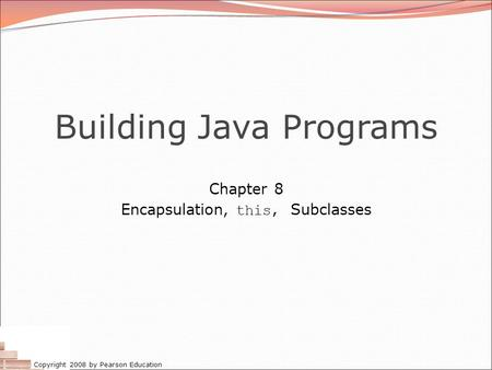 Copyright 2008 by Pearson Education Building Java Programs Chapter 8 Encapsulation, this, Subclasses.