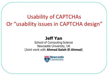 "Jeff Yan School of Computing Science Newcastle University, UK (Joint work with Ahmad Salah El Ahmad) Usability of CAPTCHAs Or ""usability issues in CAPTCHA."