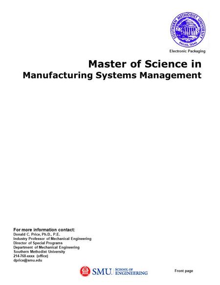 Master of Science in Manufacturing Systems Management For more information contact: Donald C. Price, Ph.D., P.E. Industry Professor of Mechanical Engineering.