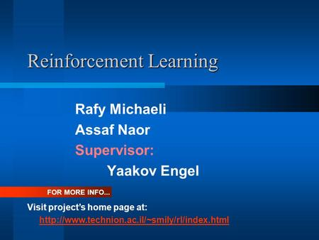 Reinforcement Learning Rafy Michaeli Assaf Naor Supervisor: Yaakov Engel Visit project's home page at:  FOR.