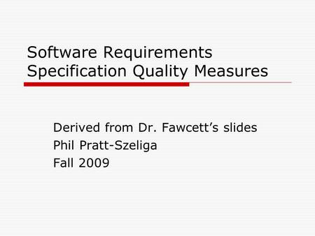 Software Requirements Specification Quality Measures Derived from Dr. Fawcett's slides Phil Pratt-Szeliga Fall 2009.