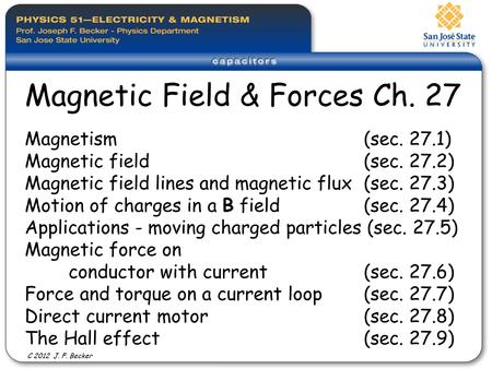 Magnetism (sec. 27.1) Magnetic field (sec. 27.2) Magnetic field lines and magnetic flux (sec. 27.3) Motion of charges in a B field (sec. 27.4) Applications.