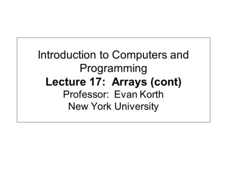 Introduction to Computers and Programming Lecture 17: Arrays (cont) Professor: Evan Korth New York University.