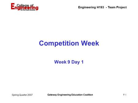 Engineering H193 - Team Project Gateway Engineering Education Coalition P. 1 Spring Quarter 2007 Competition Week Week 9 Day 1.