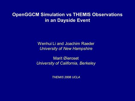 OpenGGCM Simulation vs THEMIS Observations in an Dayside Event Wenhui Li and Joachim Raeder University of New Hampshire Marit Øieroset University of California,