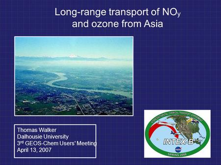 Long-range transport of NO y and ozone from Asia Thomas Walker Dalhousie University 3 rd GEOS-Chem Users' Meeting April 13, 2007.