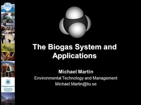 1 The Biogas System and Applications Michael Martin Environmental Technology and Management