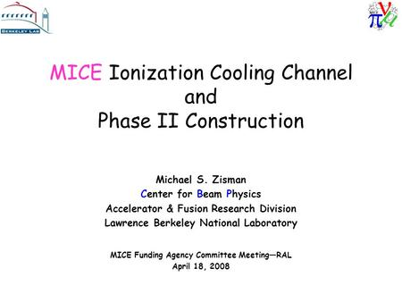 MICE Ionization Cooling Channel and Phase II Construction Michael S. Zisman Center for Beam Physics Accelerator & Fusion Research Division Lawrence Berkeley.