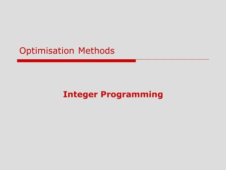 Integer Programming Optimisation Methods. 2 Lecture Outline 1Introduction 2Integer Programming 3Modeling with 0-1 (Binary) Variables 4Goal Programming.