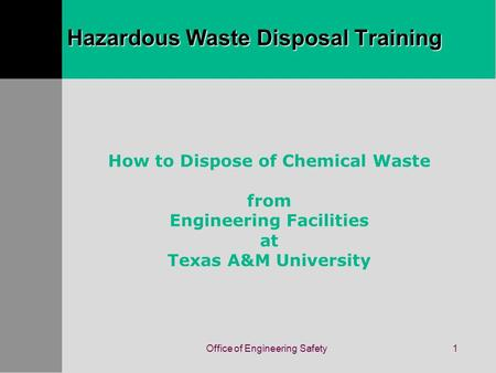 Office of Engineering Safety1 How to Dispose of Chemical Waste from Engineering Facilities at Texas A&M University Hazardous Waste Disposal Training.