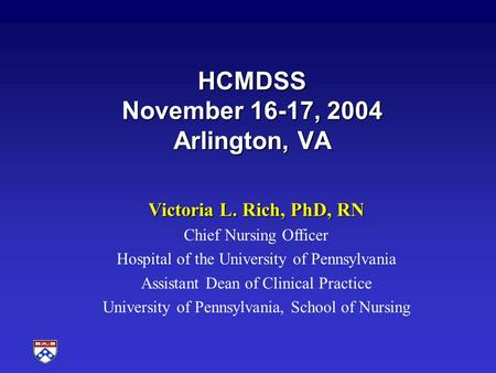 HCMDSS November 16-17, 2004 Arlington, VA Victoria L. Rich, PhD, RN Chief Nursing Officer Hospital of the University of Pennsylvania Assistant Dean of.