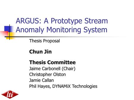 ARGUS: A Prototype Stream Anomaly Monitoring System Thesis Proposal Chun Jin Thesis Committee Jaime Carbonell (Chair) Christopher Olston Jamie Callan Phil.
