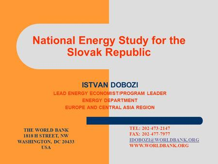 National Energy Study for the Slovak Republic ISTVAN DOBOZI LEAD ENERGY ECONOMIST/PROGRAM LEADER ENERGY DEPARTMENT EUROPE AND CENTRAL ASIA REGION THE WORLD.