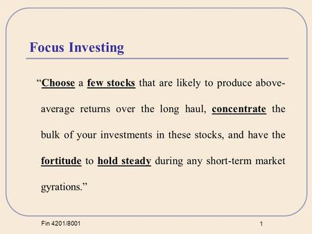 "Fin 4201/8001 1 Focus Investing ""Choose a few stocks that are likely to produce above- average returns over the long haul, concentrate the bulk of your."