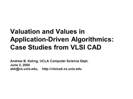 Valuation <strong>and</strong> Values in Application-Driven Algorithmics: Case Studies from VLSI CAD Andrew B. Kahng, UCLA Computer Science Dept. June 2, 2000