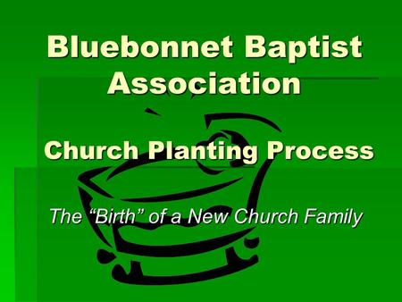 "Bluebonnet Baptist Association Church Planting Process The ""Birth"" of a New Church Family."