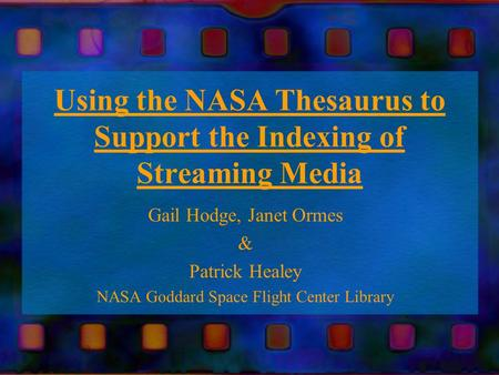 Using the NASA Thesaurus to Support the Indexing of Streaming Media Gail Hodge, Janet Ormes & Patrick Healey NASA Goddard Space Flight Center Library.