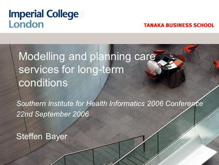 Modelling and planning care services for long-term conditions Southern Institute for Health Informatics 2006 Conference 22nd September 2006 Steffen Bayer.