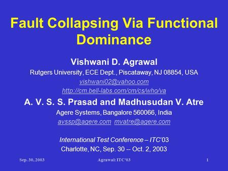 Sep. 30, 2003Agrawal: ITC'031 Fault Collapsing Via Functional Dominance Vishwani D. Agrawal Rutgers University, ECE Dept., Piscataway, NJ 08854, USA