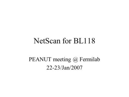 NetScan for BL118 PEANUT Fermilab 22-23/Jan/2007.