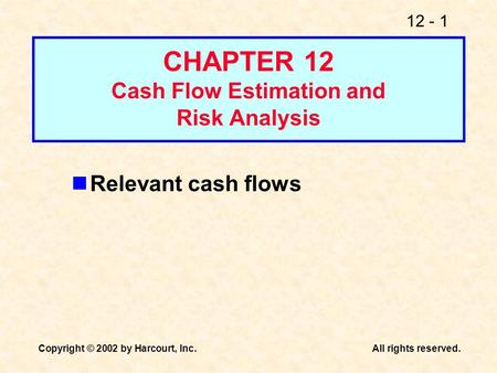 12 - 1 Copyright © 2002 by Harcourt, Inc.All rights reserved. CHAPTER 12 Cash Flow Estimation and Risk Analysis Relevant cash flows.