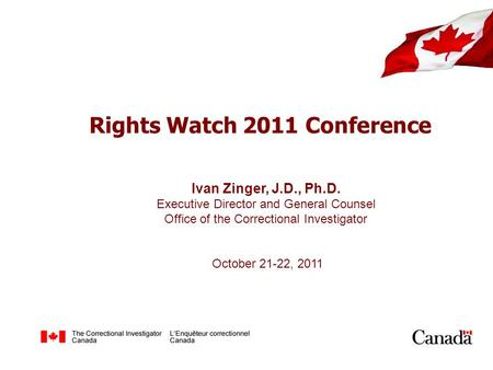 Rights Watch 2011 Conference Ivan Zinger, J.D., Ph.D. Executive Director and General Counsel Office of the Correctional Investigator October 21-22, 2011.