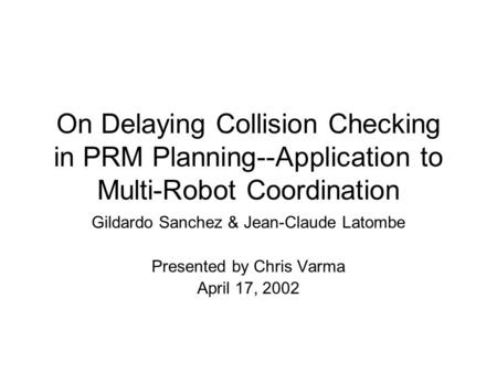 On Delaying Collision Checking in PRM Planning--Application to Multi-Robot Coordination Gildardo Sanchez & Jean-Claude Latombe Presented by Chris Varma.