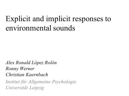 Explicit and implicit responses to environmental sounds Alex Ronald López Rolón Ronny Werner Christian Kaernbach Institut für Allgemeine Psychologie Universität.