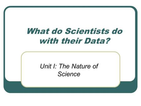 What do Scientists do with their Data? Unit I: The Nature of Science.