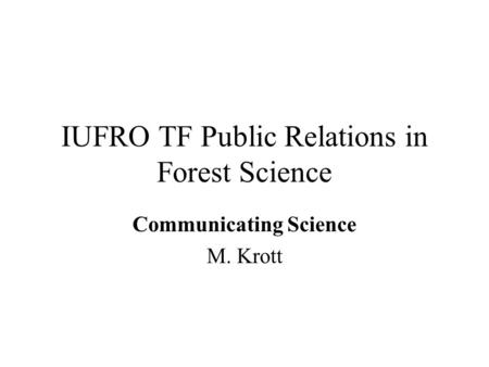 IUFRO TF Public Relations in Forest Science Communicating Science M. Krott.
