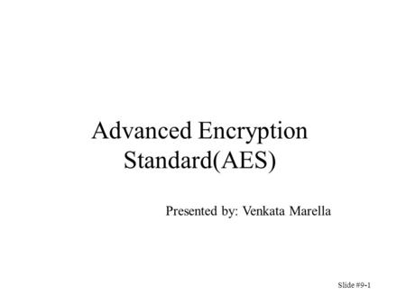 Advanced Encryption Standard(AES) Presented by: Venkata Marella Slide #9-1.