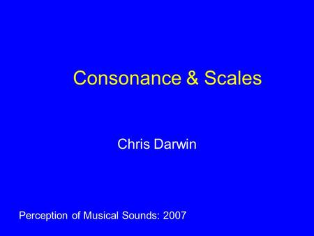 Consonance & Scales Chris Darwin Perception of Musical Sounds: 2007.