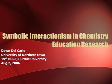 Symbolic Interactionism in Chemistry Education Research Dawn Del Carlo University of Northern Iowa 19 th BCCE, Purdue University Aug 2, 2006.