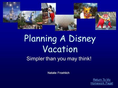 Planning A Disney Vacation Simpler than you may think! Natalie Froehlich Return To My Homework Page!