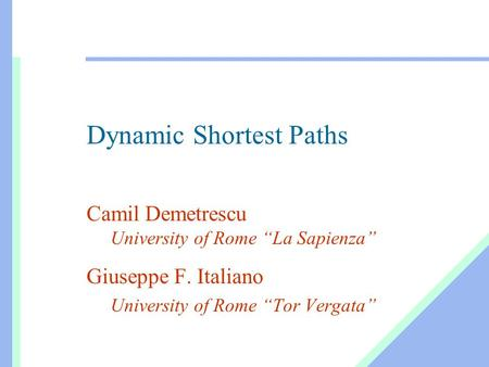 "Dynamic Shortest Paths Camil Demetrescu University of Rome ""La Sapienza"" Giuseppe F. Italiano University of Rome ""Tor Vergata"""