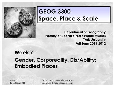 Week 7 20 October 2011 GEOG 3300 | Space, Place & Scale Copyright © Amy Lavender Harris 1 GEOG 3300 Space, Place & Scale Week 7 Gender, Corporeality, Dis/Ability: